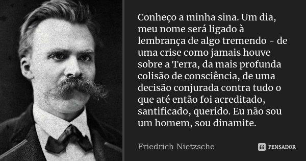 Conheço a minha sina. Um dia, meu nome será ligado à lembrança de algo tremendo - de uma crise como jamais houve sobre a Terra, da mais profunda colisão de cons... Frase de Friedrich Nietzsche.