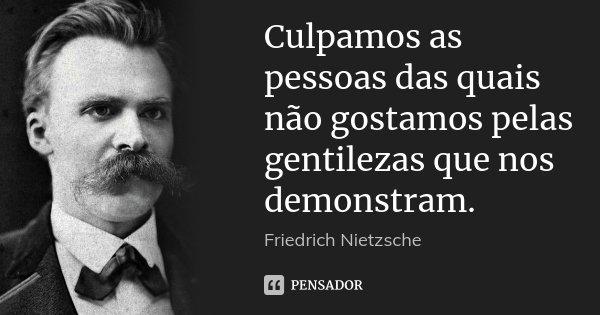 Culpamos as pessoas das quais não gostamos pelas gentilezas que nos demonstram.... Frase de Friedrich Nietzsche.