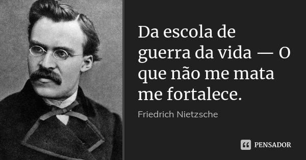 Da escola de guerra da vida — O que não me mata me fortalece.... Frase de Friedrich Nietzsche.