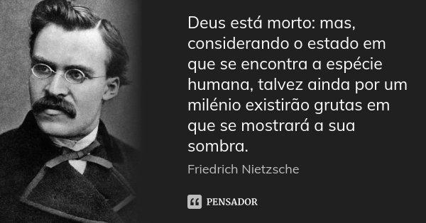 Deus está morto: mas, considerando o estado em que se encontra a espécie humana, talvez ainda por um milénio existirão grutas em que se mostrará a sua sombra.... Frase de Friedrich Nietzsche.