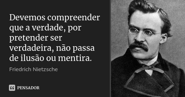 Devemos compreender que a verdade, por pretender ser verdadeira, não passa de ilusão ou mentira.... Frase de Friedrich Nietzsche.