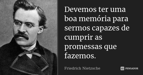 Devemos ter uma boa memória para sermos capazes de cumprir as promessas que fazemos.... Frase de Friedrich Nietzsche.