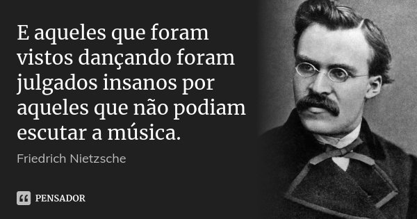E aqueles que foram vistos dançando foram julgados insanos por aqueles que não podiam escutar a música.... Frase de Friedrich Nietzsche.