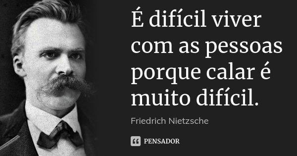 É difícil viver com as pessoas porque calar é muito difícil.... Frase de Friedrich Nietzsche.