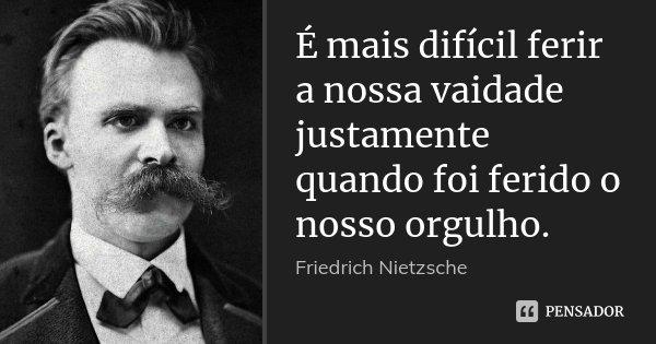 É mais difícil ferir a nossa vaidade justamente quando foi ferido o nosso orgulho.... Frase de Friedrich Nietzsche.