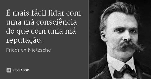 É mais fácil lidar com uma má consciência do que com uma má reputação.... Frase de Friedrich Nietzsche.