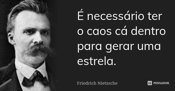 É necessário ter o caos cá dentro para gerar uma estrela.... Frase de Friedrich Nietzsche.