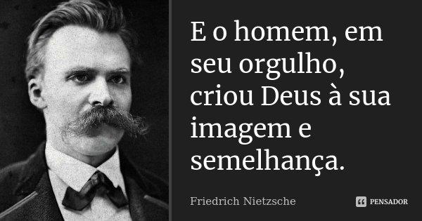 E o homem, em seu orgulho, criou Deus, a sua imagem e semelhança.... Frase de Friedrich Nietzsche.