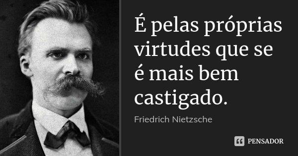 É pelas próprias virtudes que se é mais bem castigado.... Frase de Friedrich Nietzsche.