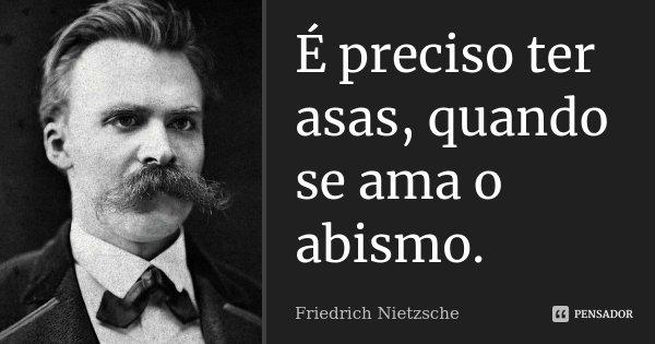 É preciso ter asas, quando se ama o abismo.... Frase de Friedrich Nietzsche.