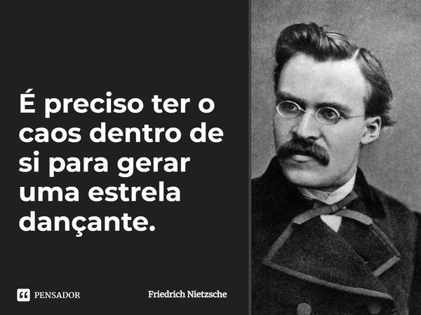 É preciso ter o caos dentro de si para gerar uma estrela dançante.... Frase de Friedrich Nietzsche.