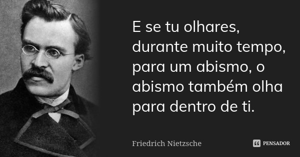 E se tu olhares, durante muito tempo, para um abismo, o abismo também olha para dentro de ti.... Frase de Friedrich Nietzsche.