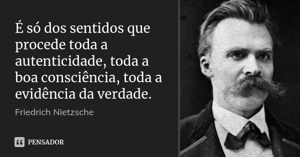É só dos sentidos que procede toda a autenticidade, toda a boa consciência, toda a evidência da verdade.... Frase de Friedrich Nietzsche.