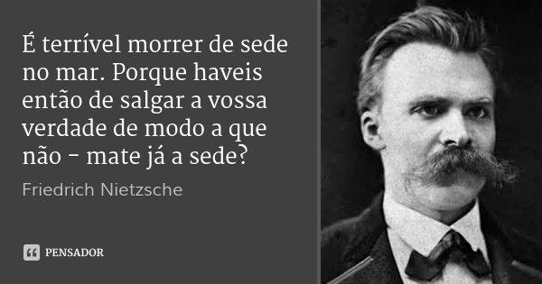 É terrível morrer de sede no mar. Porque haveis então de salgar a vossa verdade de modo a que não - mate já a sede?... Frase de Friedrich Nietzsche.