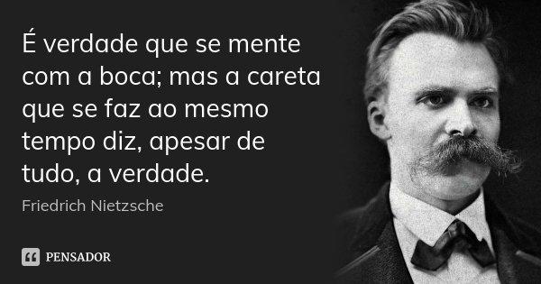 É verdade que se mente com a boca; mas a careta que se faz ao mesmo tempo diz, apesar de tudo, a verdade.... Frase de Friedrich Nietzsche.
