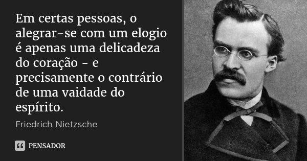 Em certas pessoas, o alegrar-se com um elogio é apenas uma delicadeza do coração - e precisamente o contrário de uma vaidade do espírito.... Frase de Friedrich Nietzsche.