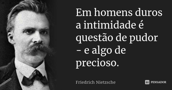 Em homens duros a intimidade é questão de pudor - e algo de precioso.... Frase de Friedrich Nietzsche.