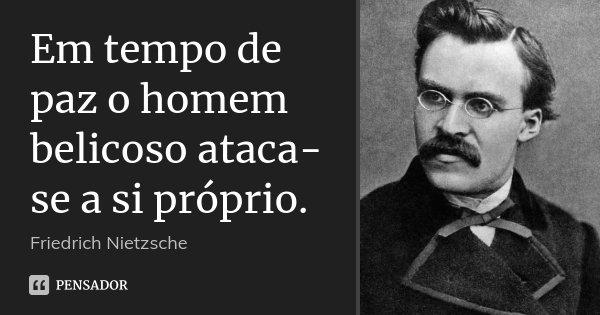 Em tempo de paz o homem belicoso ataca-se a si próprio.... Frase de Friedrich Nietzsche.