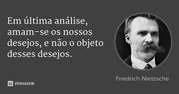 Em última análise, amam-se os nossos desejos, e não o objeto desses desejos.... Frase de Friedrich Nietzsche.