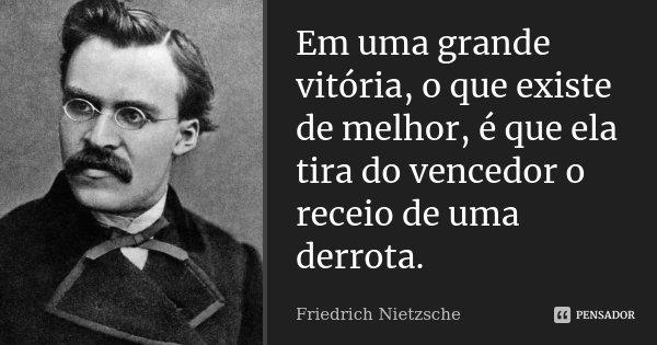 Em uma grande vitória, o que existe de melhor, é que ela tira do vencedor o receio de uma derrota.... Frase de Friedrich Nietzsche.