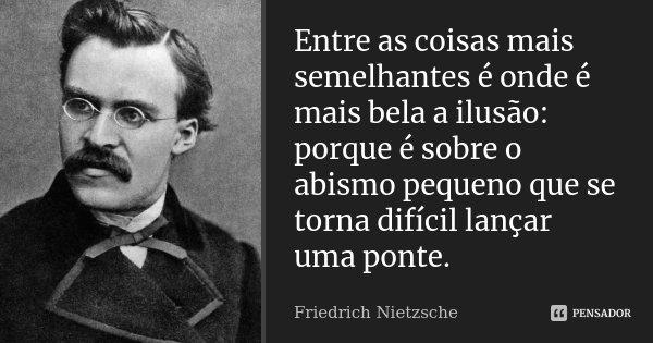 Entre as coisas mais semelhantes é onde é mais bela a ilusão: porque é sobre o abismo pequeno que se torna difícil lançar uma ponte.... Frase de Friedrich Nietzsche.