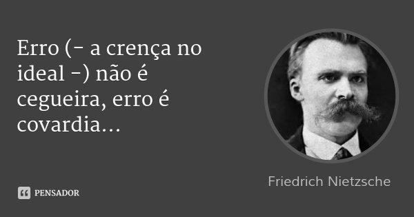 Erro (- a crença no ideal -) não é cegueira, erro é covardia...... Frase de Friedrich Nietzsche.