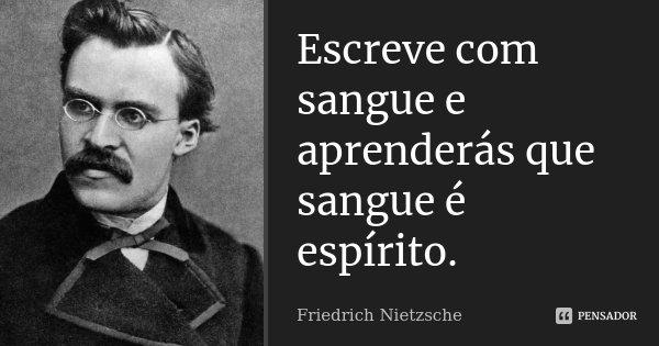Escreve com sangue e aprenderás que sangue é espírito.... Frase de Friedrich Nietzsche.