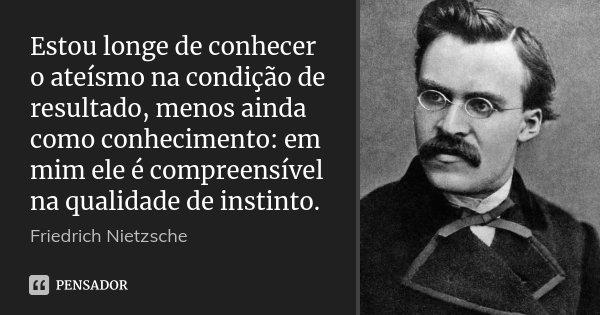 Estou longe de conhecer o ateísmo na condição de resultado, menos ainda como conhecimento: em mim ele é compreensível na qualidade de instinto.... Frase de Friedrich Nietzsche.