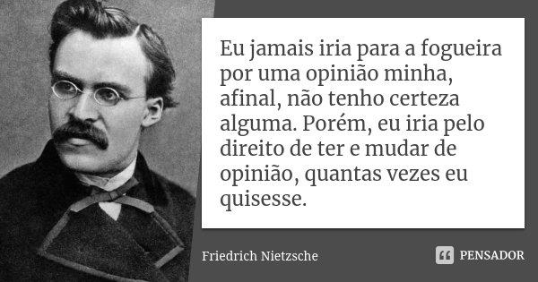 Eu jamais iria para a fogueira por uma opinião minha, afinal, não tenho certeza alguma. Porém, eu iria pelo direito de ter e mudar de opinião, quantas vezes eu ... Frase de Friedrich Nietzsche.