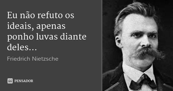 Eu não refuto os ideais, apenas ponho luvas diante deles...... Frase de Friedrich Nietzsche.