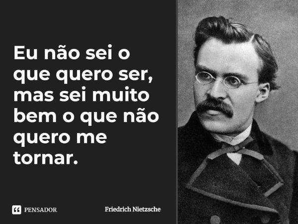 Eu não sei o que quero ser, mas sei muito bem o que não quero me tornar... Frase de Friedrich Nietzsche.