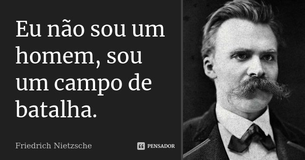 Eu não sou um homem, sou um campo de batalha.... Frase de Friedrich Nietzsche.