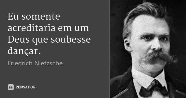 Eu somente acreditaria em um Deus que soubesse dançar.... Frase de Friedrich Nietzsche.