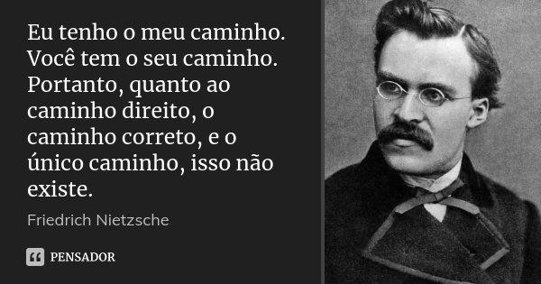 Eu tenho o meu caminho. Você tem o seu caminho. Portanto, quanto ao caminho direito, o caminho correto, e o único caminho, isso não existe.... Frase de Friedrich Nietzsche.