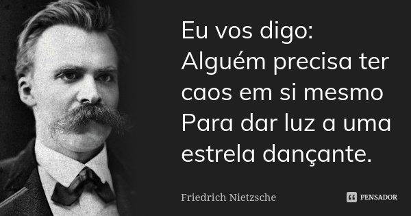 Eu vos digo: Alguém precisa ter caos em si mesmo Para dar luz a uma estrela dançante.... Frase de Friedrich Nietzsche.