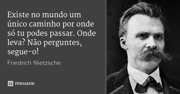 Existe no mundo um único caminho por onde só tu podes passar. Onde leva? Não perguntes, segue-o!... Frase de Friedrich Nietzsche.