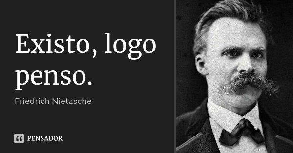 Existo, logo penso.... Frase de Friedrich Nietzsche.