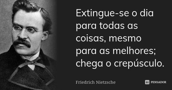 Extingue-se o dia para todas as coisas, mesmo para as melhores; chega o crepúsculo.... Frase de Friedrich Nietzsche.