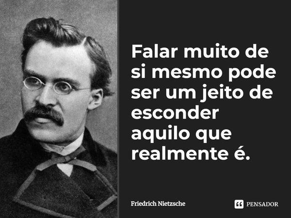 Falar muito de sí mesmo, pode ser um jeito de esconder aquilo que realmente é... Frase de Friedrich Nietzsche.