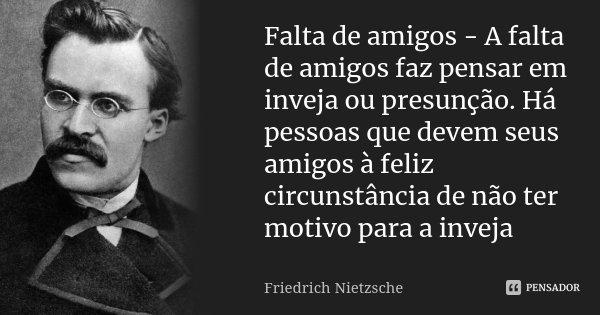 Falta de amigos - A falta de amigos faz pensar em inveja ou presunção. Há pessoas que devem seus amigos à feliz circunstância de não ter motivo para a inveja... Frase de Friedrich Nietzsche.