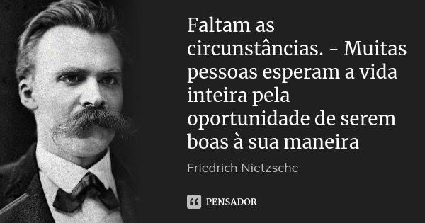 Faltam as circunstâncias. - Muitas pessoas esperam a vida inteira pela oportunidade de serem boas à sua maneira... Frase de Friedrich Nietzsche.