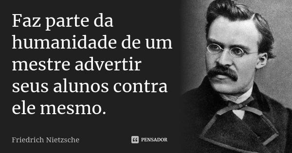 Faz parte da humanidade de um mestre advertir seus alunos contra ele mesmo.... Frase de Friedrich Nietzsche.