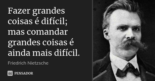 Fazer grandes coisas é difícil; mas comandar grandes coisas é ainda mais difícil.... Frase de Friedrich Nietzsche.