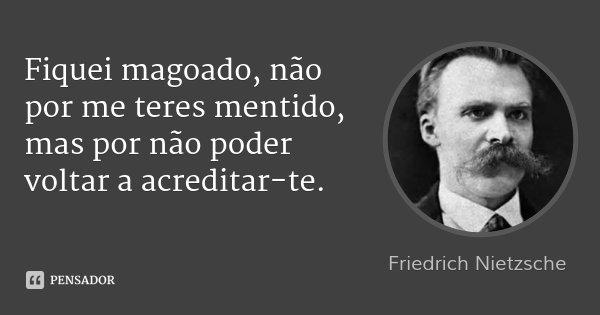 Fiquei magoado, não por me teres mentido, mas por não poder voltar a acreditar-te.... Frase de Friedrich Nietzsche.