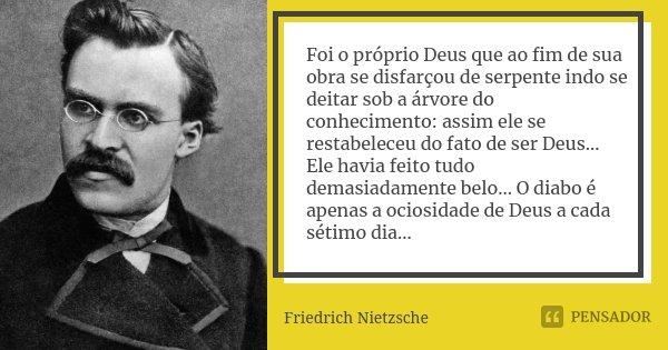 Foi o próprio Deus que ao fim de sua obra se disfarçou de serpente indo se deitar sob a árvore do conhecimento: assim ele se restabeleceu do fato de ser Deus...... Frase de Friedrich Nietzsche.