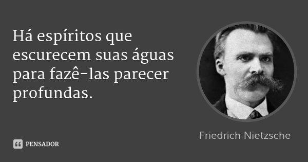 Há espíritos que escurecem suas águas para fazê-las parecer profundas.... Frase de Friedrich Nietzsche.