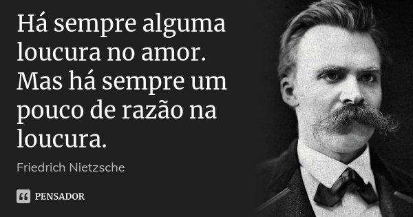 Há sempre alguma loucura no amor. Mas há sempre um pouco de razão na loucura.... Frase de Friedrich Nietzsche.