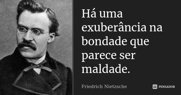 Há uma exuberância na bondade que parece ser maldade.... Frase de Friedrich Nietzsche.