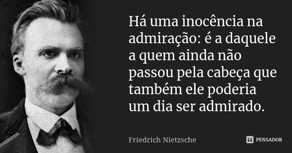 Há uma inocência na admiração: é a daquele a quem ainda não passou pela cabeça que também ele poderia um dia ser admirado.... Frase de Friedrich Nietzsche.