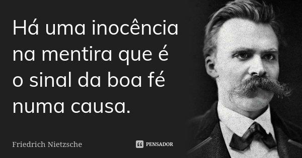 Há uma inocência na mentira que é o sinal da boa fé numa causa.... Frase de Friedrich Nietzsche.
